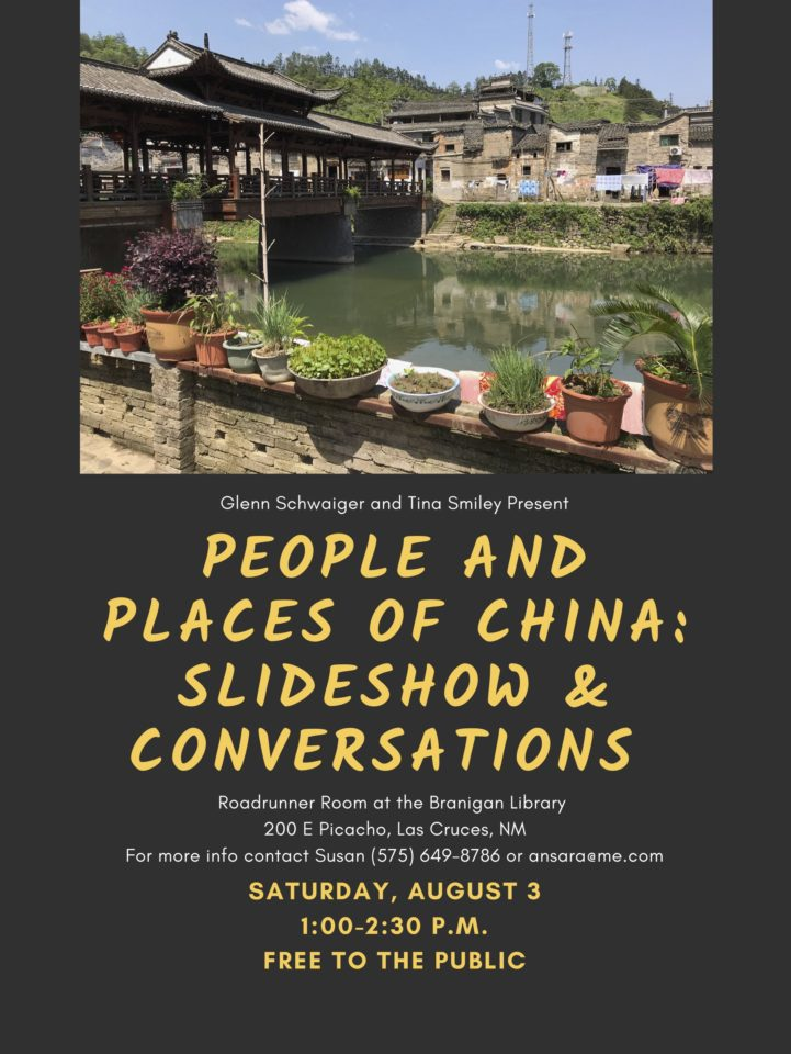 People and Places of China Poster: Glenn Schwaiger and Tina Smiley will speak about their recent trip to China.  Roadrunner Room, Branigan Library 200 E Picacho, Las Cruces NM, Saturday, August 3rd from 1 p.m.- 2:30 p.m. Free to the public.  For more information contact Susan ‭(575) 649-8786 or ansara at me dot com